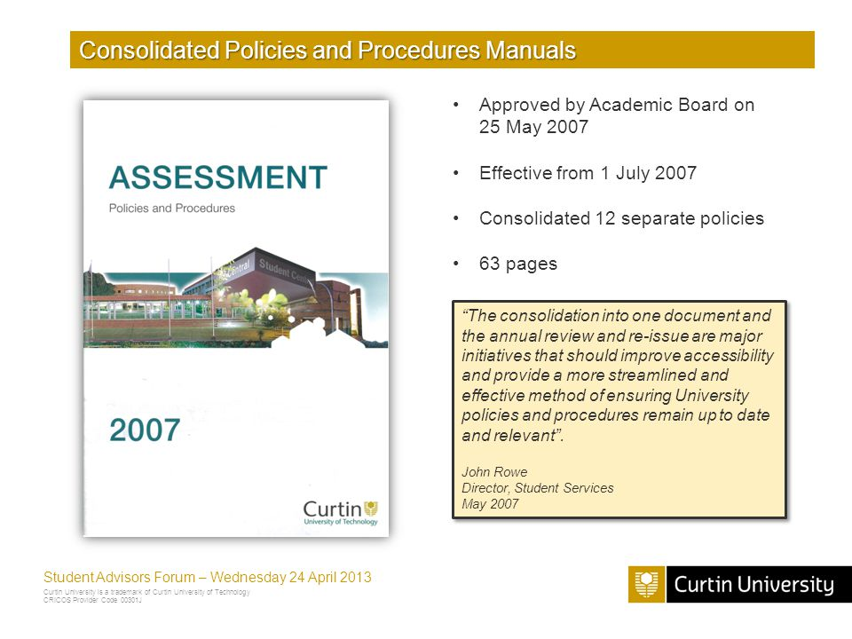 Curtin University is a trademark of Curtin University of Technology CRICOS Provider Code 00301J Student Advisors Forum – Wednesday 24 April 2013 Consolidated Policies and Procedures Manuals Approved by Academic Board on 25 May 2007 Effective from 1 July 2007 Consolidated 12 separate policies 63 pages The consolidation into one document and the annual review and re-issue are major initiatives that should improve accessibility and provide a more streamlined and effective method of ensuring University policies and procedures remain up to date and relevant.