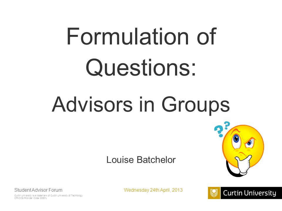 Curtin University is a trademark of Curtin University of Technology CRICOS Provider Code 00301J Formulation of Questions: Advisors in Groups Louise Batchelor Wednesday 24th April, 2013Student Advisor Forum