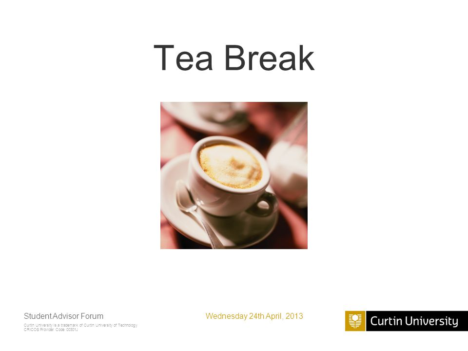 Curtin University is a trademark of Curtin University of Technology CRICOS Provider Code 00301J Tea Break Wednesday 24th April, 2013Student Advisor Forum
