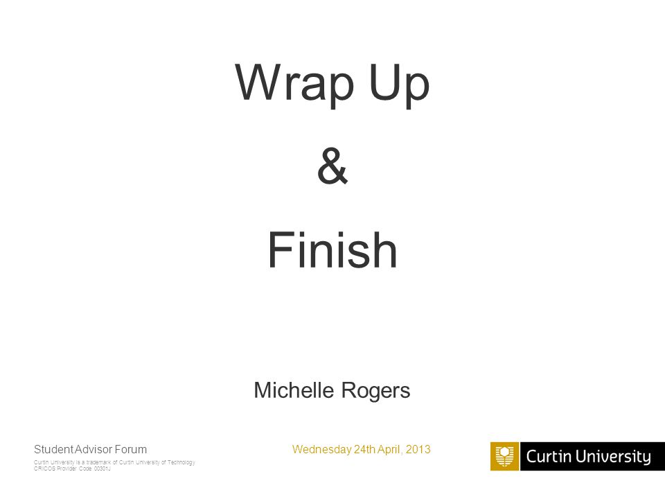 Curtin University is a trademark of Curtin University of Technology CRICOS Provider Code 00301J Wrap Up & Finish Michelle Rogers Wednesday 24th April, 2013Student Advisor Forum