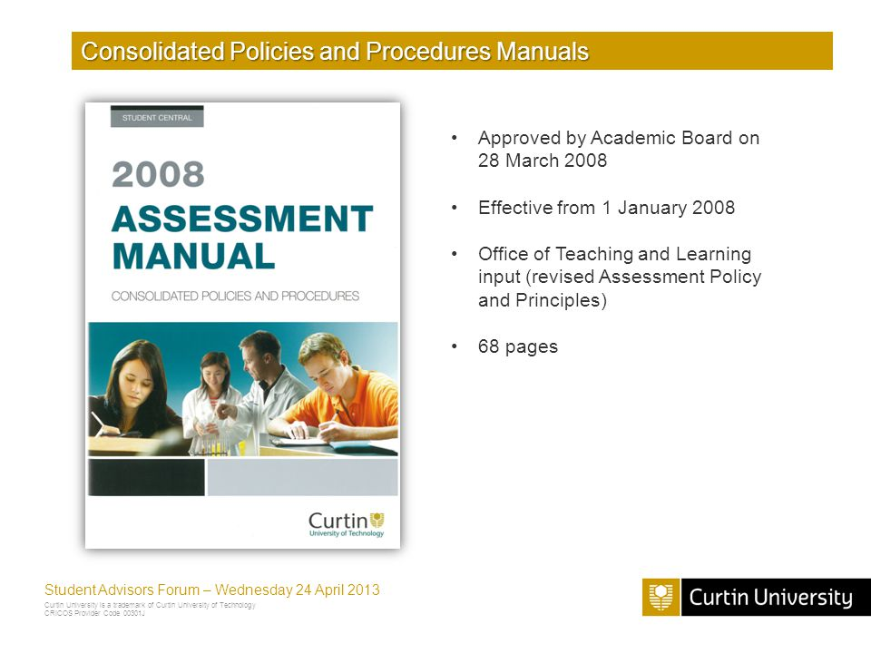 Curtin University is a trademark of Curtin University of Technology CRICOS Provider Code 00301J Student Advisors Forum – Wednesday 24 April 2013 Consolidated Policies and Procedures Manuals Approved by Academic Board on 28 March 2008 Effective from 1 January 2008 Office of Teaching and Learning input (revised Assessment Policy and Principles) 68 pages