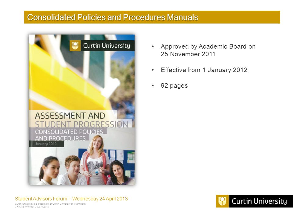 Curtin University is a trademark of Curtin University of Technology CRICOS Provider Code 00301J Student Advisors Forum – Wednesday 24 April 2013 Consolidated Policies and Procedures Manuals Approved by Academic Board on 25 November 2011 Effective from 1 January 2012 92 pages