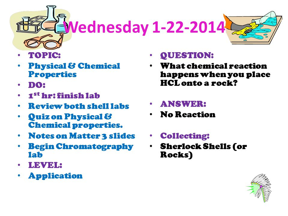 Wednesday 1-22-2014 TOPIC: Physical & Chemical Properties DO: 1 st hr: finish lab Review both shell labs Quiz on Physical & Chemical properties. Notes