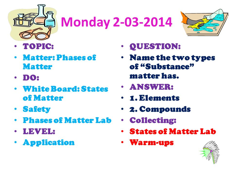 Monday 2-03-2014 TOPIC: Matter: Phases of Matter DO: White Board: States of Matter Safety Phases of Matter Lab LEVEL: Application QUESTION: Name the t