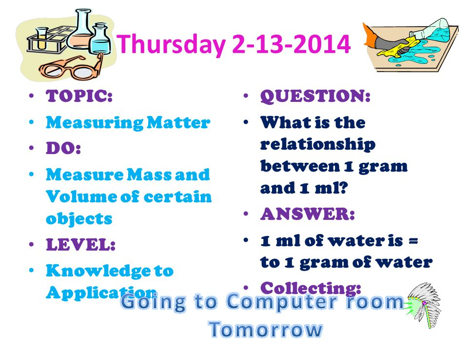 Thursday 2-13-2014 TOPIC: Measuring Matter DO: Measure Mass and Volume of certain objects LEVEL: Knowledge to Application QUESTION: What is the relati