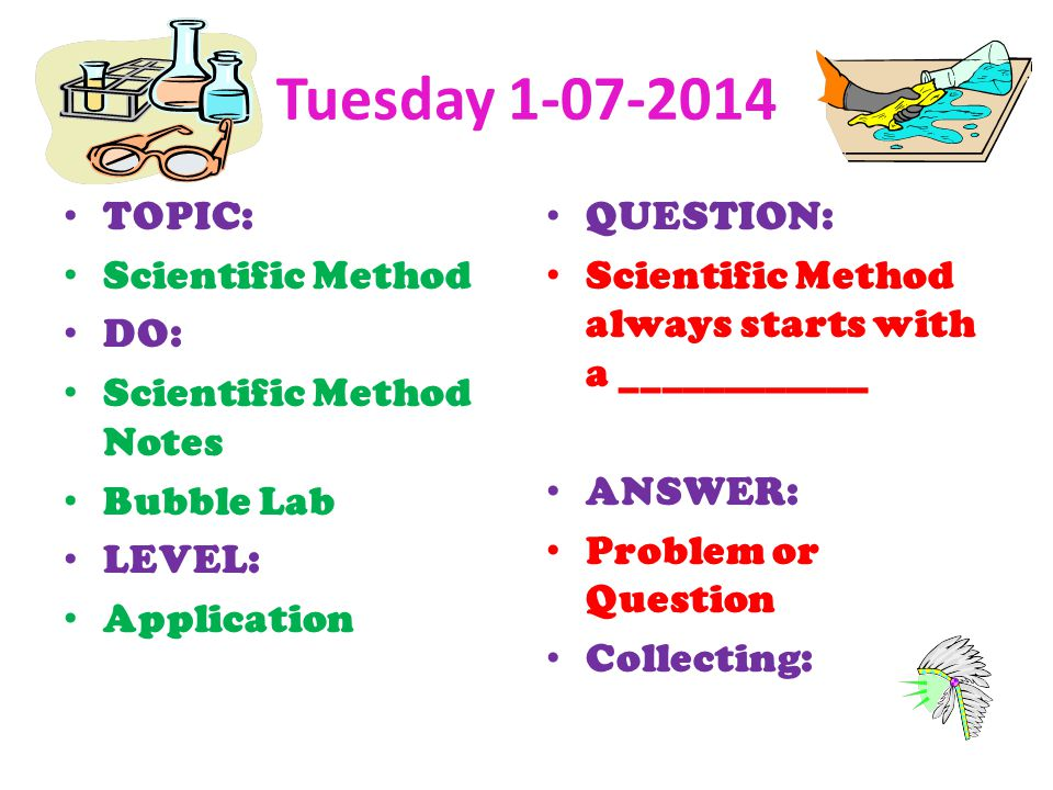 Tuesday 1-07-2014 TOPIC: Scientific Method DO: Scientific Method Notes Bubble Lab LEVEL: Application QUESTION: Scientific Method always starts with a