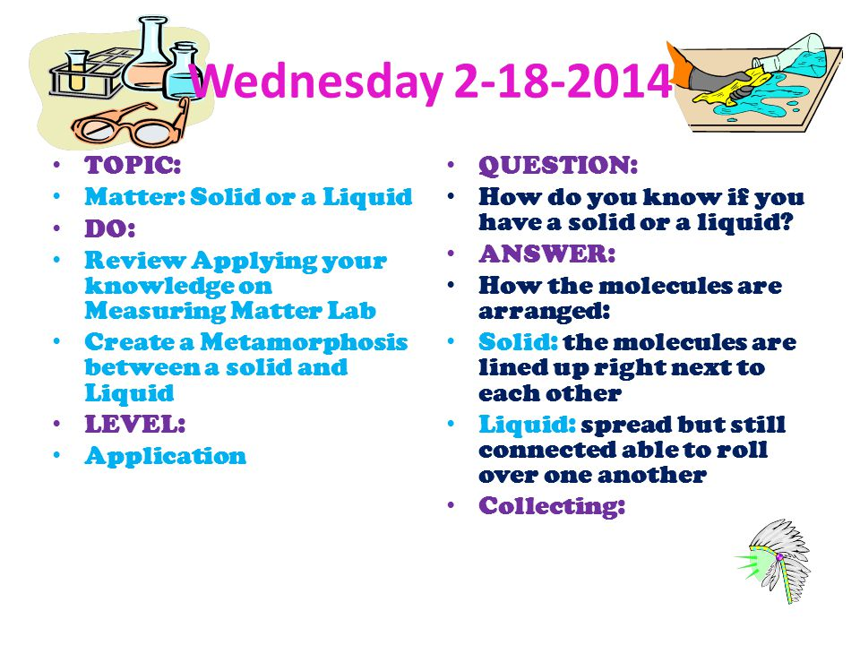 Wednesday 2-18-2014 TOPIC: Matter: Solid or a Liquid DO: Review Applying your knowledge on Measuring Matter Lab Create a Metamorphosis between a solid