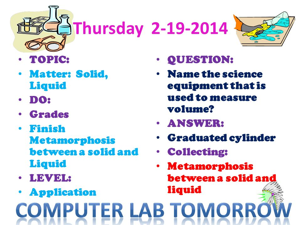 Thursday 2-19-2014 TOPIC: Matter: Solid, Liquid DO: Grades Finish Metamorphosis between a solid and Liquid LEVEL: Application QUESTION: Name the scien