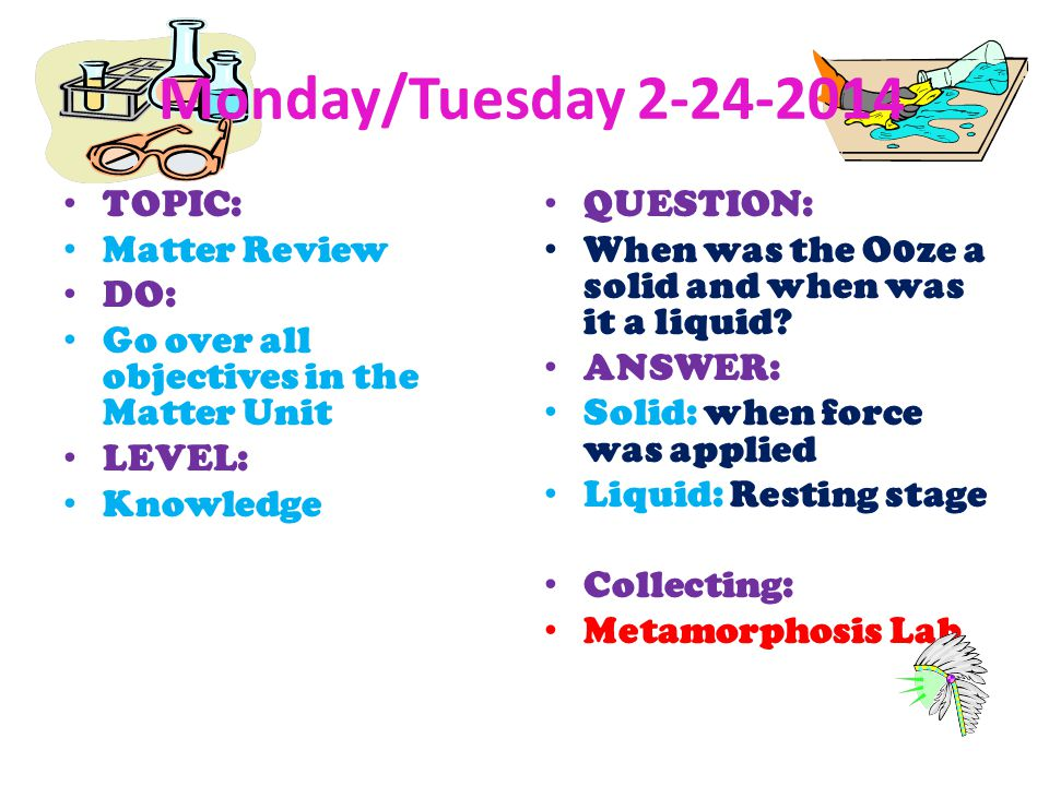Monday/Tuesday 2-24-2014 TOPIC: Matter Review DO: Go over all objectives in the Matter Unit LEVEL: Knowledge QUESTION: When was the O0ze a solid and w