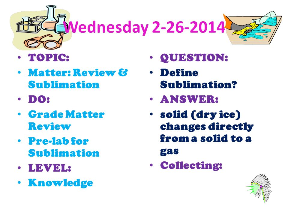 Wednesday 2-26-2014 TOPIC: Matter: Review & Sublimation DO: Grade Matter Review Pre-lab for Sublimation LEVEL: Knowledge QUESTION: Define Sublimation?