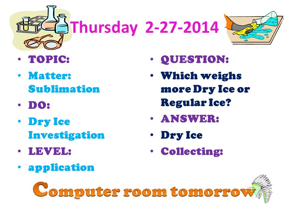Thursday 2-27-2014 TOPIC: Matter: Sublimation DO: Dry Ice Investigation LEVEL: application QUESTION: Which weighs more Dry Ice or Regular Ice? ANSWER: