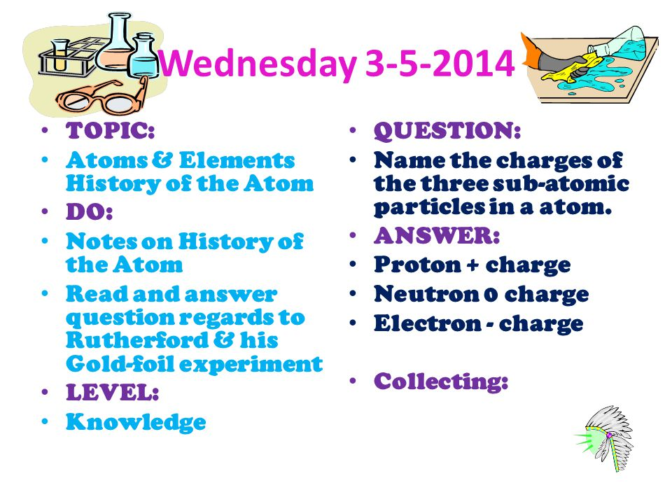 Wednesday 3-5-2014 TOPIC: Atoms & Elements History of the Atom DO: Notes on History of the Atom Read and answer question regards to Rutherford & his G