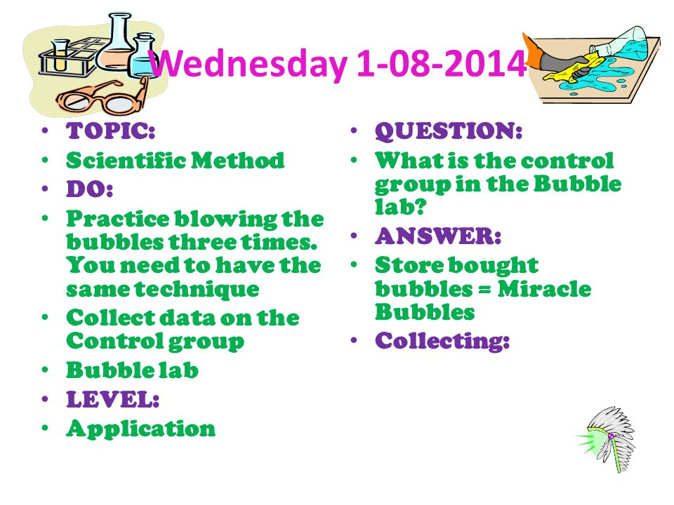 Wednesday 1-08-2014 TOPIC: Scientific Method DO: Practice blowing the bubbles three times. You need to have the same technique Collect data on the Con
