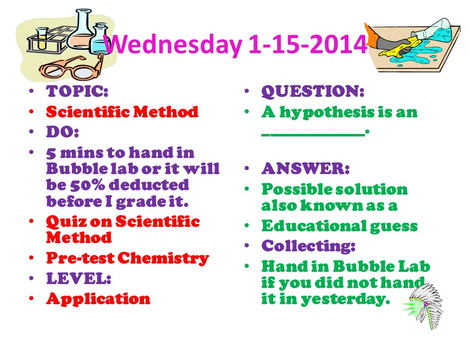 Wednesday 1-15-2014 TOPIC: Scientific Method DO: 5 mins to hand in Bubble lab or it will be 50% deducted before I grade it. Quiz on Scientific Method