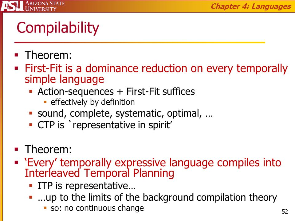Compilability Theorem: First-Fit is a dominance reduction on every temporally simple language Action-sequences + First-Fit suffices effectively by definition sound, complete, systematic, optimal, … CTP is `representative in spirit Theorem: Every temporally expressive language compiles into Interleaved Temporal Planning ITP is representative… …up to the limits of the background compilation theory so: no continuous change Chapter 4: Languages 52