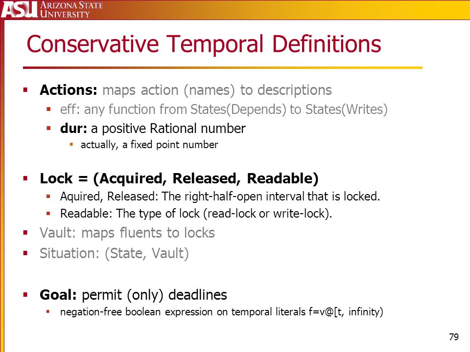 Conservative Temporal Definitions Actions: maps action (names) to descriptions eff: any function from States(Depends) to States(Writes) dur: a positive Rational number actually, a fixed point number Lock = (Acquired, Released, Readable) Aquired, Released: The right-half-open interval that is locked.