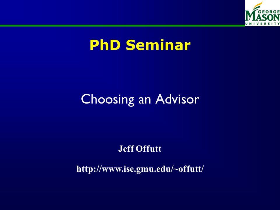 PhD Seminar Choosing an Advisor Jeff Offutt http://www.ise.gmu.edu/~offutt/