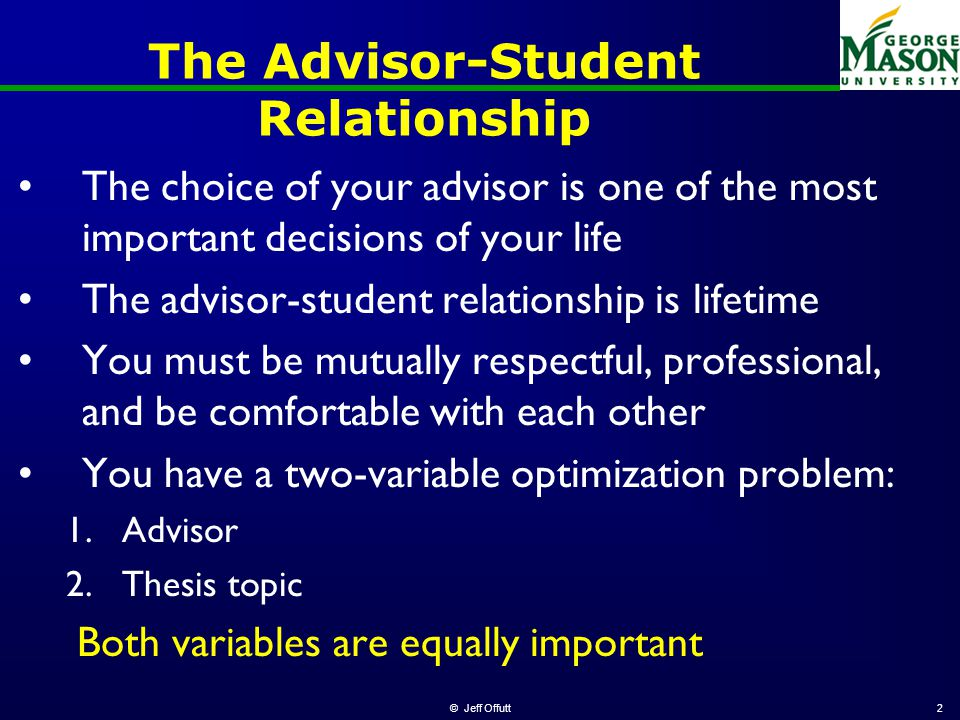 © Jeff Offutt2 The Advisor-Student Relationship The choice of your advisor is one of the most important decisions of your life The advisor-student relationship is lifetime You must be mutually respectful, professional, and be comfortable with each other You have a two-variable optimization problem: 1.Advisor 2.Thesis topic Both variables are equally important