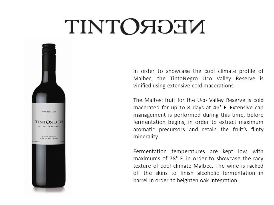 In order to showcase the cool climate profile of Malbec, the TintoNegro Uco Valley Reserve is vinified using extensive cold macerations.
