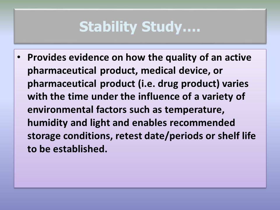 Stability Study…. Provides evidence on how the quality of an active pharmaceutical product, medical device, or pharmaceutical product (i.e. drug produ