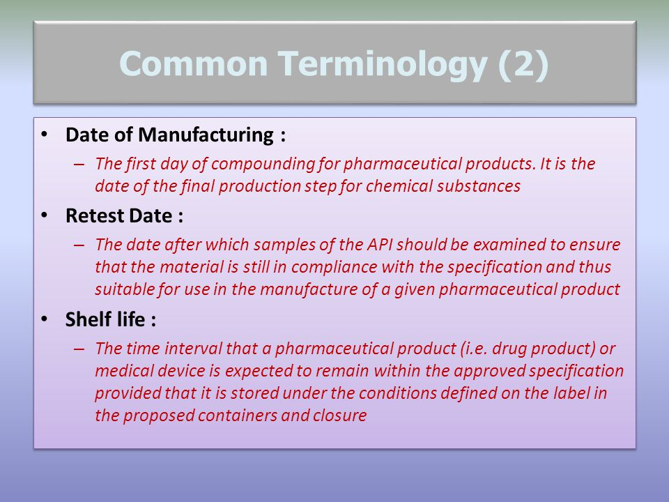 Common Terminology (2) Date of Manufacturing : – The first day of compounding for pharmaceutical products. It is the date of the final production step