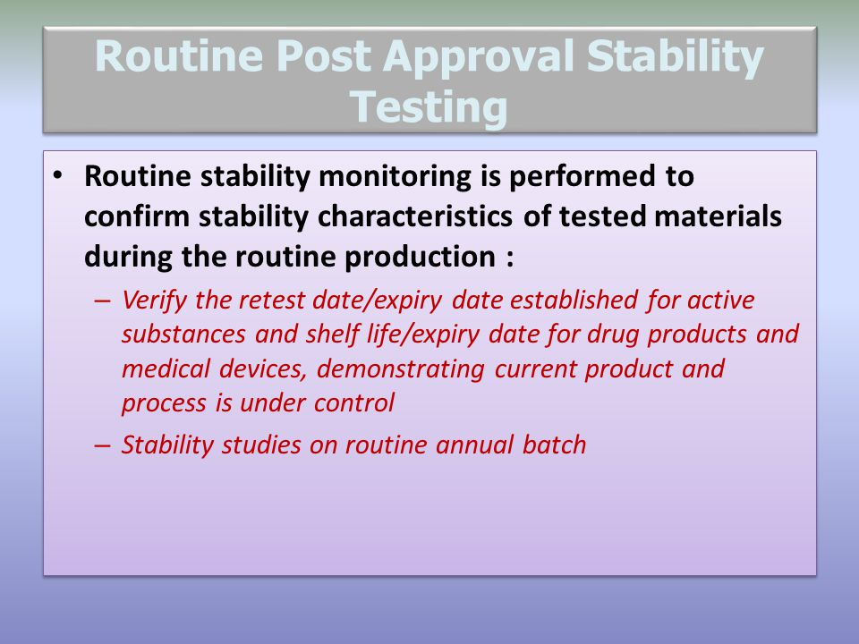 Routine Post Approval Stability Testing Routine stability monitoring is performed to confirm stability characteristics of tested materials during the