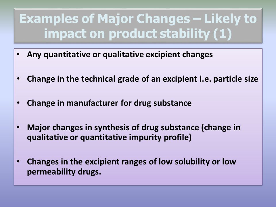 Examples of Major Changes – Likely to impact on product stability (1) Any quantitative or qualitative excipient changes Change in the technical grade