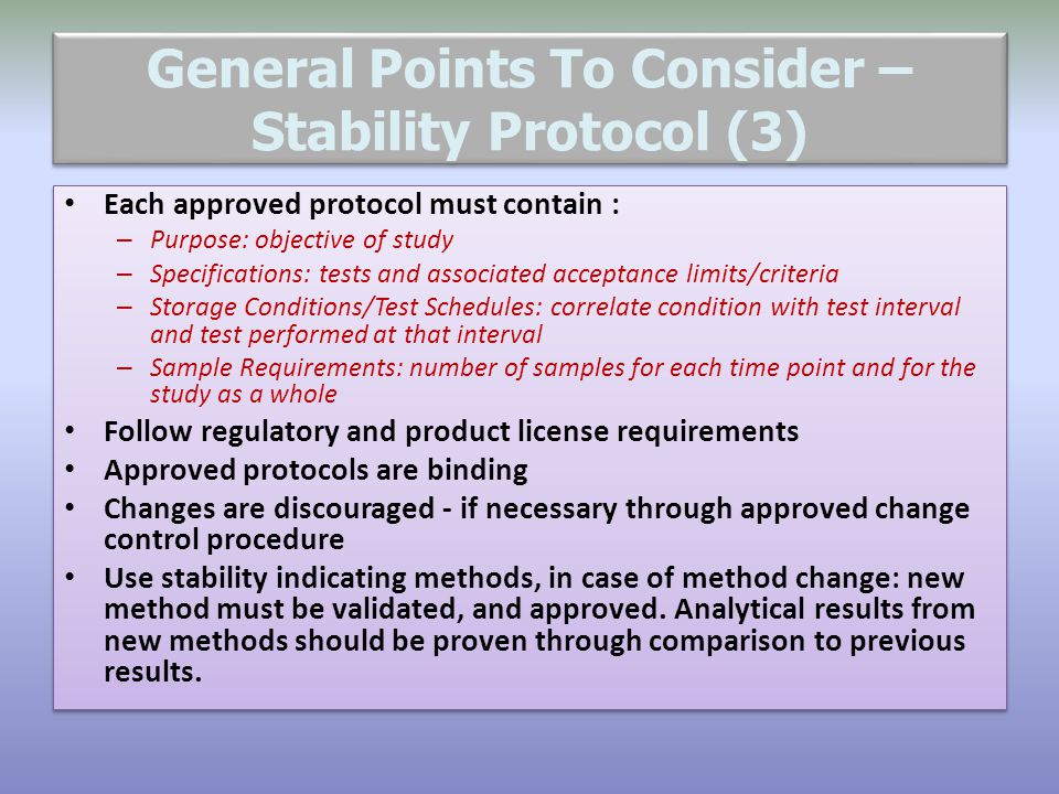 General Points To Consider – Stability Protocol (3) Each approved protocol must contain : – Purpose: objective of study – Specifications: tests and as