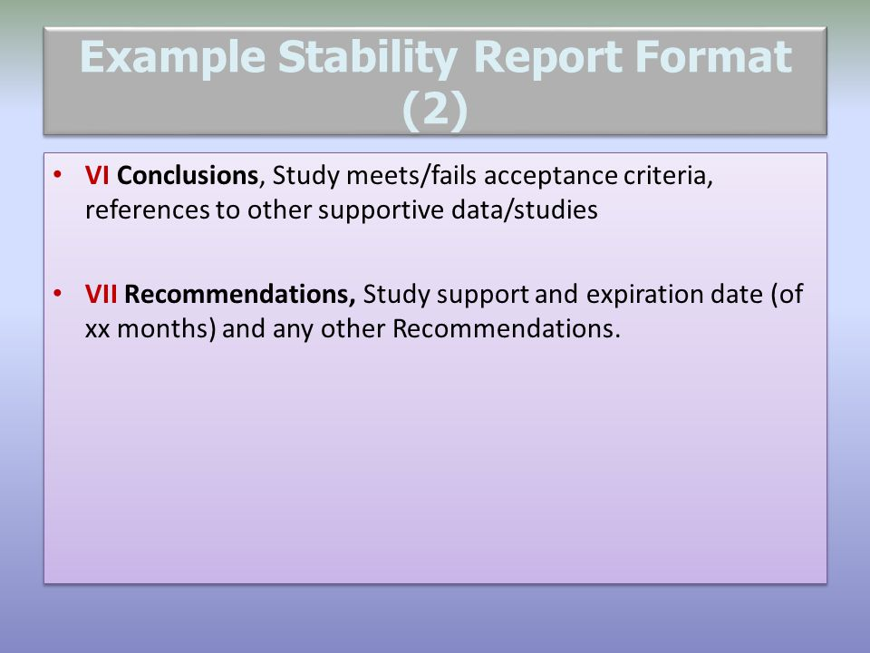 Example Stability Report Format (2) VI Conclusions, Study meets/fails acceptance criteria, references to other supportive data/studies VII Recommendat