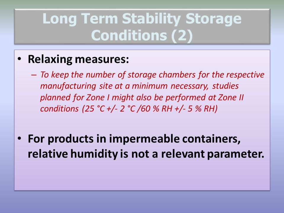 Long Term Stability Storage Conditions (2) Relaxing measures: – To keep the number of storage chambers for the respective manufacturing site at a mini