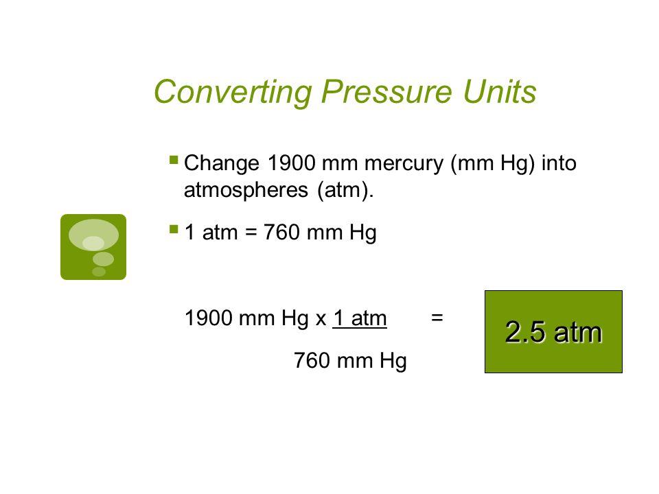 Converting Pressure Units Change 5 atmospheres (atm) into millimeters mercury (mm Hg). 1 atm = 760 mm Hg 5 atm x 760 mm Hg= 1 atm 3800 mm Hg