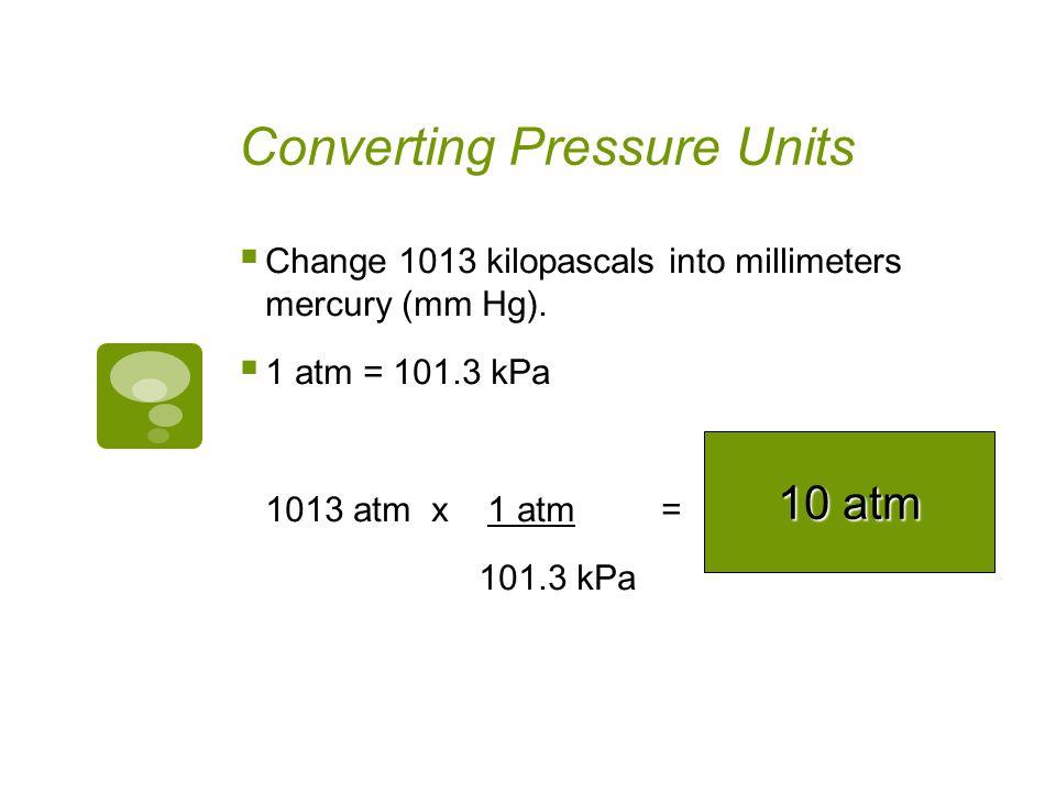 Converting Pressure Units Change 560 kilopascals into millimeters mercury (mm Hg). 101.3 kPa = 760 mm Hg 560 kPa x 760 mm Hg = 101.3 kPa 4201 mm Hg