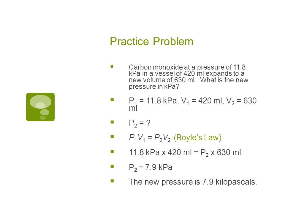 Practice Problem Sulfur dioxide gas at a pressure of 3.4 atm and a volume of 14 liters increases pressure to 5 atm. What is the resulting volume? P 1