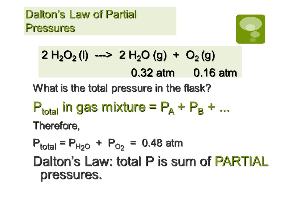 Daltons Law of Partial Pressures For a mixture of gases in a container, P Total = P 1 + P 2 + P 3 +... This is particularly useful in calculating the