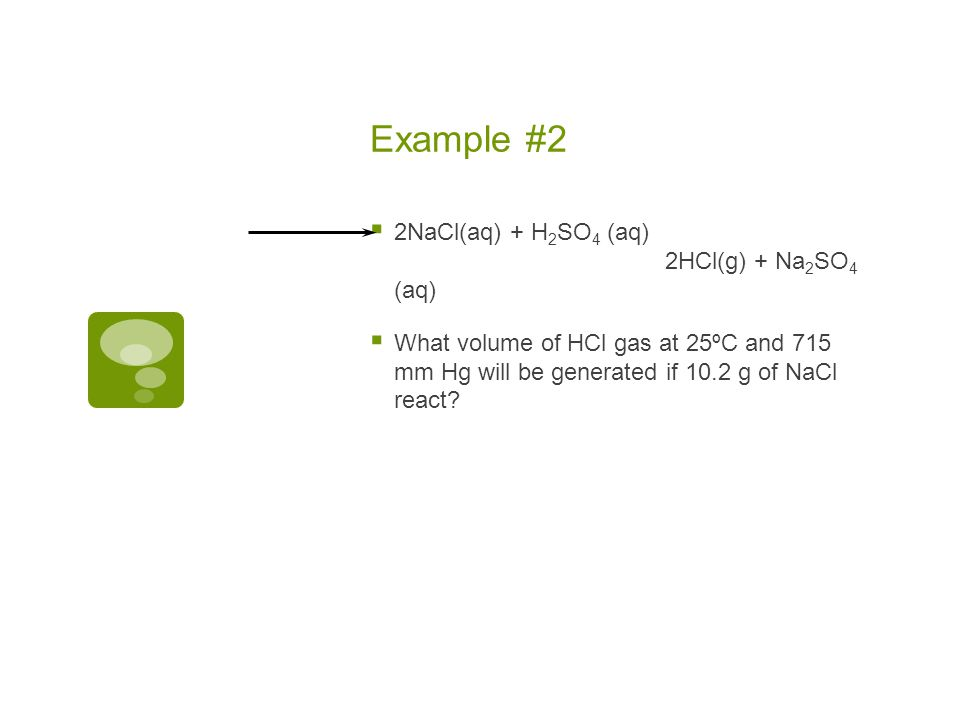 Example #1 HCl(g) can be formed by the following reaction 2NaCl (aq) + H 2 SO 4 (aq) 2HCl (g) + Na 2 SO 4 (aq) What mass of NaCl is needed to produce
