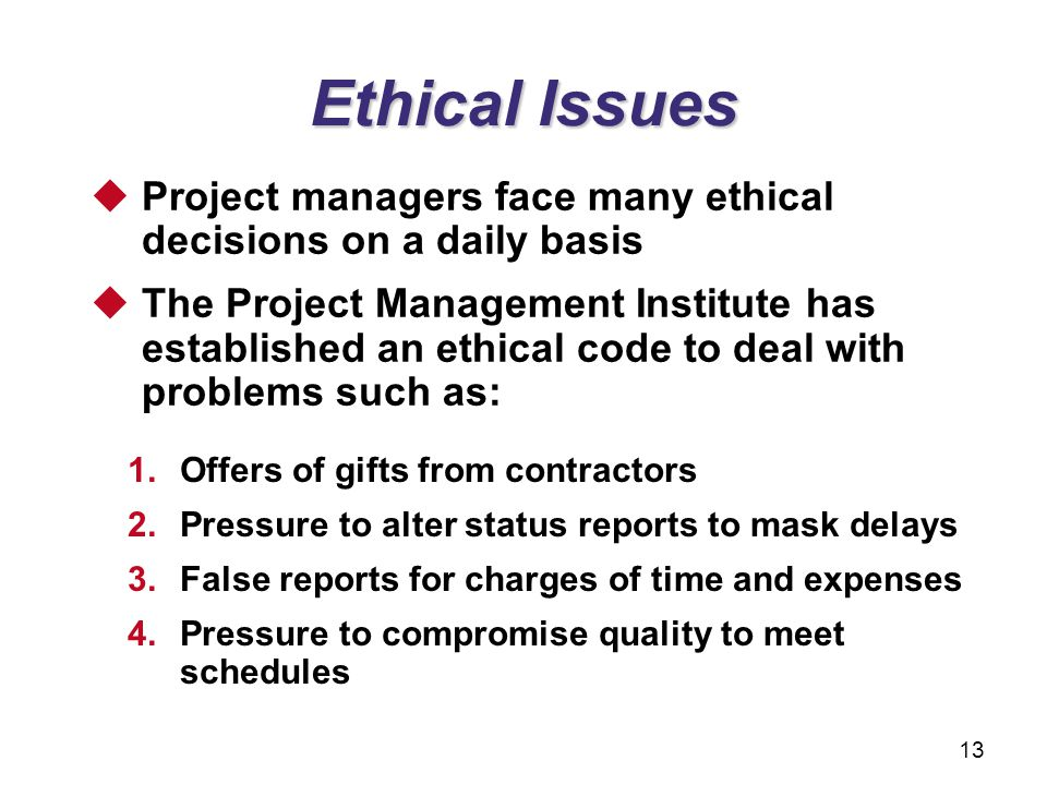 Ethical Issues 1.Offers of gifts from contractors 2.Pressure to alter status reports to mask delays 3.False reports for charges of time and expenses 4