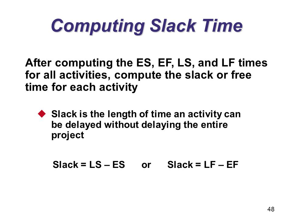 Computing Slack Time After computing the ES, EF, LS, and LF times for all activities, compute the slack or free time for each activity Slack is the le