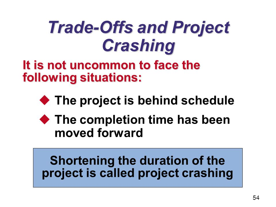 Trade-Offs and Project Crashing The project is behind schedule The completion time has been moved forward It is not uncommon to face the following sit