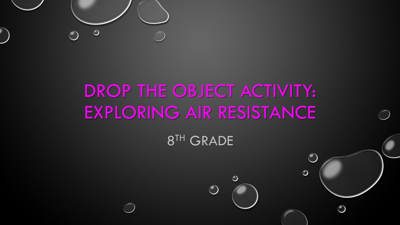 DROP THE OBJECT ACTIVITY: EXPLORING AIR RESISTANCE 8 TH GRADE