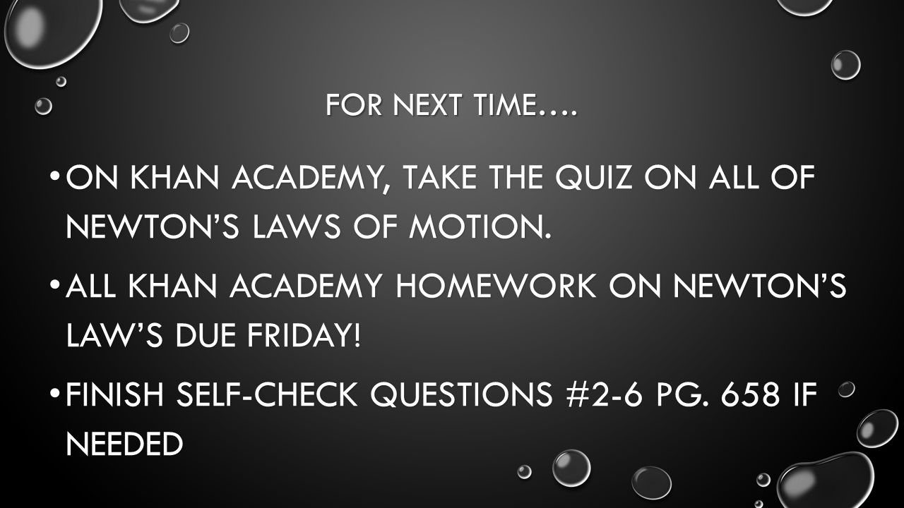 FOR NEXT TIME….ON KHAN ACADEMY, TAKE THE QUIZ ON ALL OF NEWTONS LAWS OF MOTION.
