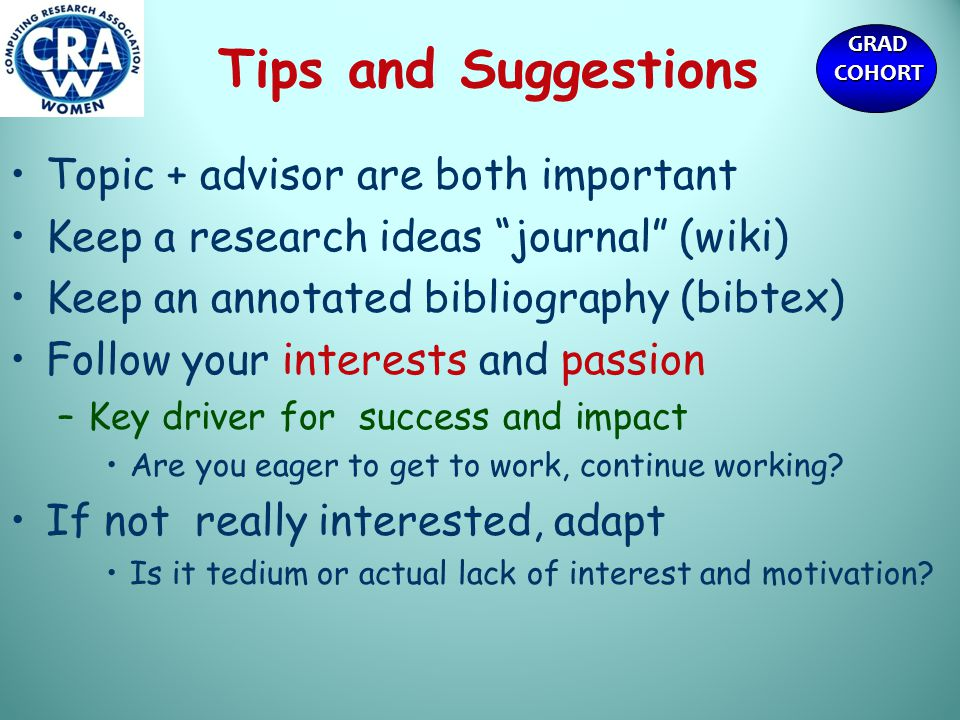GRADCOHORT Tips and Suggestions Topic + advisor are both important Keep a research ideas journal (wiki) Keep an annotated bibliography (bibtex) Follow your interests and passion –Key driver for success and impact Are you eager to get to work, continue working.