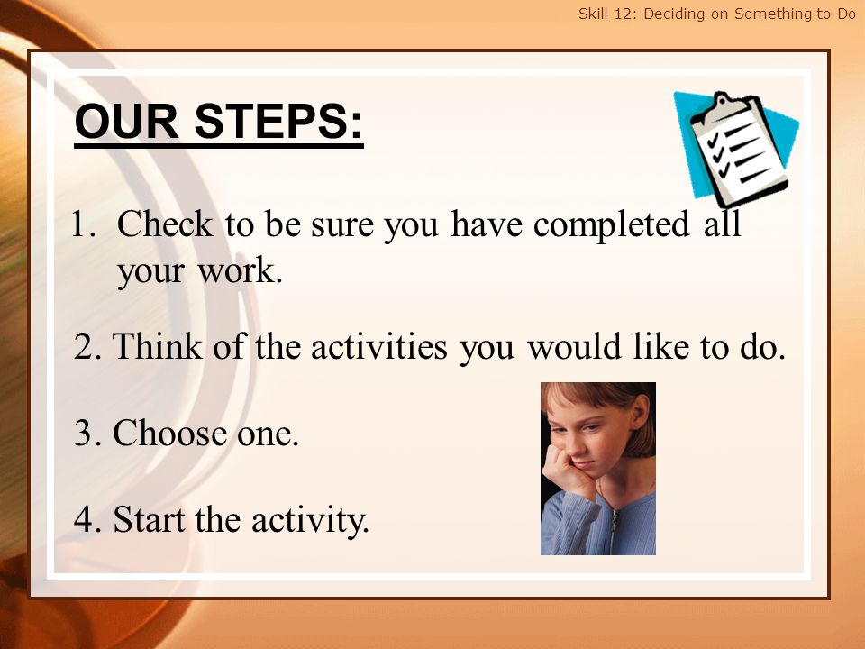 Skill 12: Deciding on Something to Do OUR STEPS: 1.Check to be sure you have completed all your work. 2. Think of the activities you would like to do.