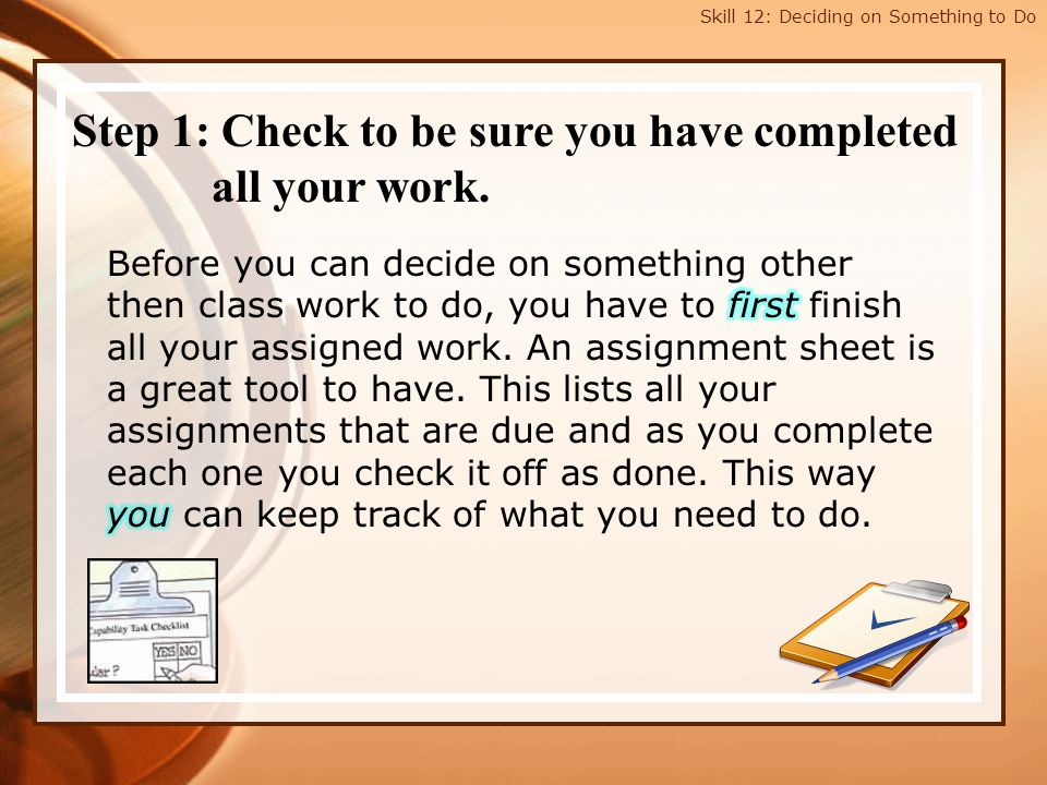 Skill 12: Deciding on Something to Do Step 1: Check to be sure you have completed all your work.