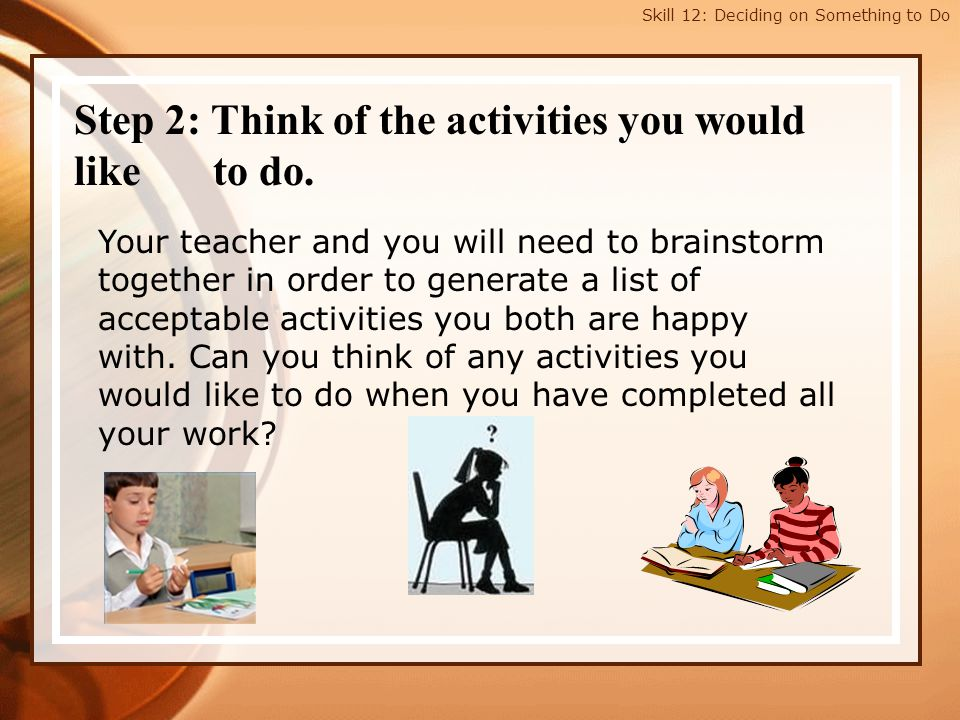 Skill 12: Deciding on Something to Do Step 2: Think of the activities you would like to do. Your teacher and you will need to brainstorm together in o
