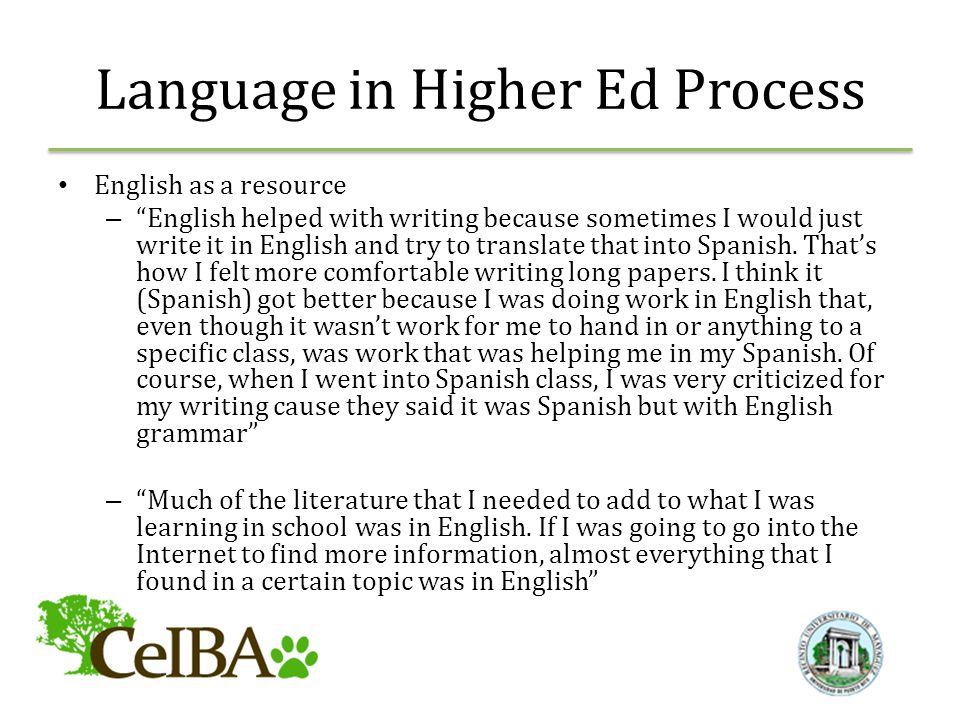 Language in Higher Ed Process English as a resource – English helped with writing because sometimes I would just write it in English and try to translate that into Spanish.