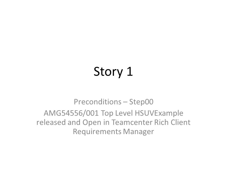 Story 1 Preconditions – Step00 AMG54556/001 Top Level HSUVExample released and Open in Teamcenter Rich Client Requirements Manager