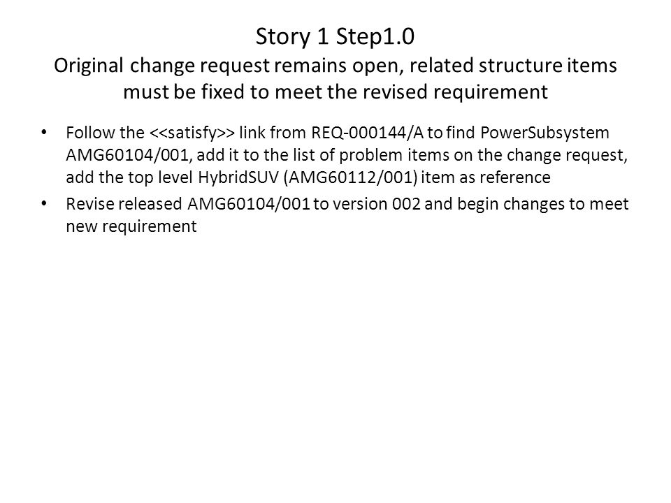 Story 1 Step1.0 Original change request remains open, related structure items must be fixed to meet the revised requirement Follow the > link from REQ-000144/A to find PowerSubsystem AMG60104/001, add it to the list of problem items on the change request, add the top level HybridSUV (AMG60112/001) item as reference Revise released AMG60104/001 to version 002 and begin changes to meet new requirement