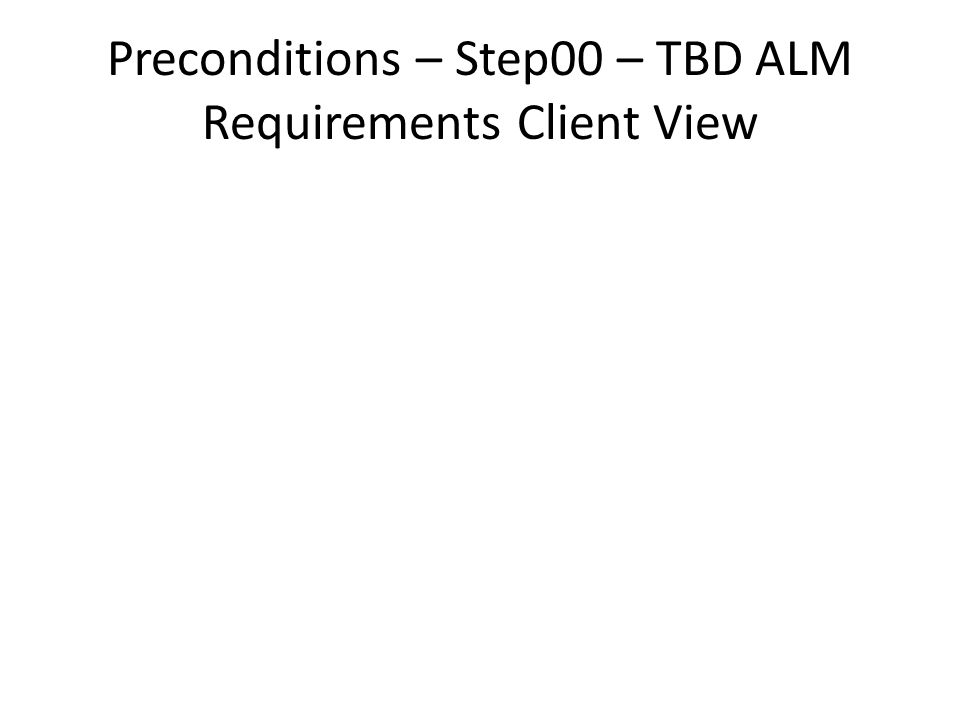 Preconditions – Step00 – TBD ALM Requirements Client View