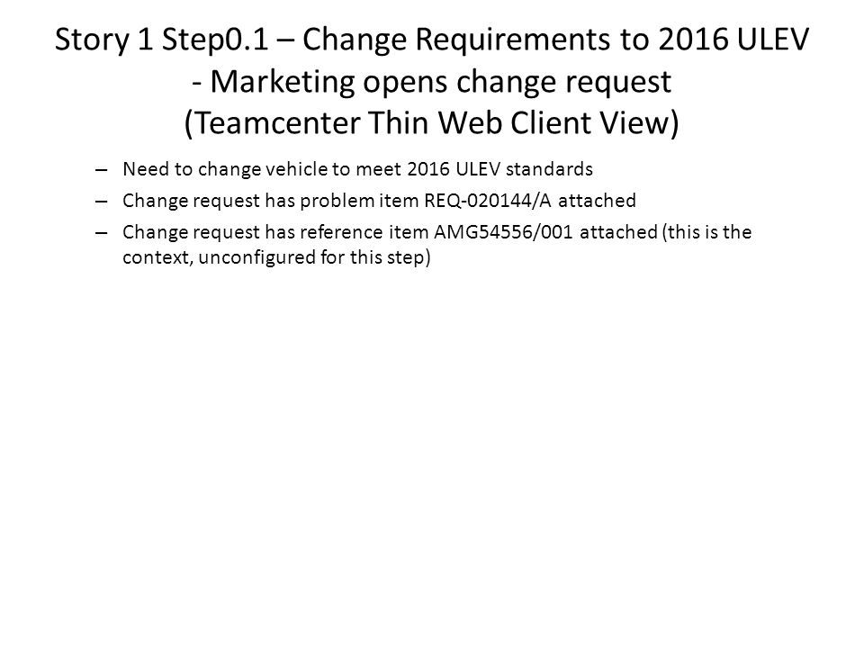 Story 1 Step0.1 – Change Requirements to 2016 ULEV - Marketing opens change request (Teamcenter Thin Web Client View) – Need to change vehicle to meet