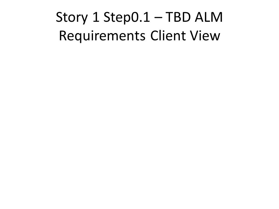 Story 1 Step0.1 – TBD ALM Requirements Client View